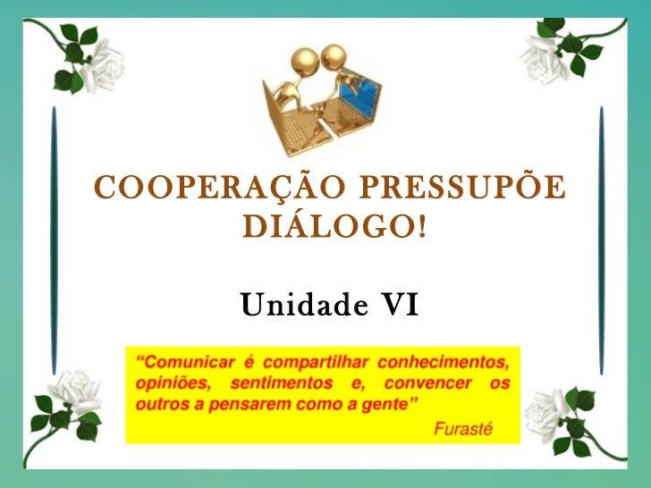 COOPERAÇÃO PRESSUPÕE  DIÁLOGO! Unidade VI