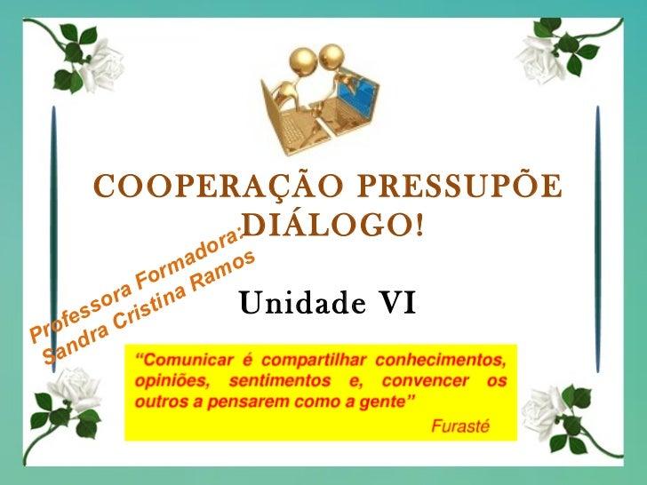 COOPERAÇÃO PRESSUPÕE  DIÁLOGO! Unidade VI Professora Formadora: Sandra Cristina Ramos