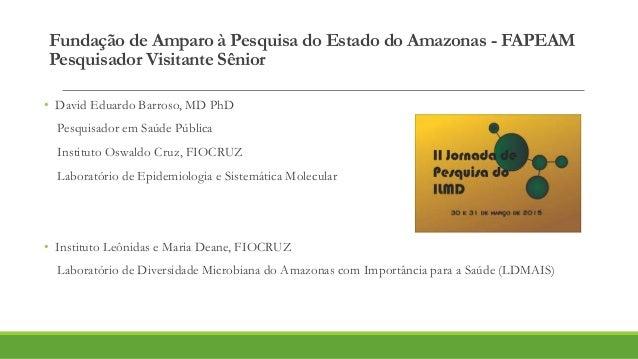 Fundação de Amparo à Pesquisa do Estado do Amazonas - FAPEAM Pesquisador Visitante Sênior • David Eduardo Barroso, MD PhD ...