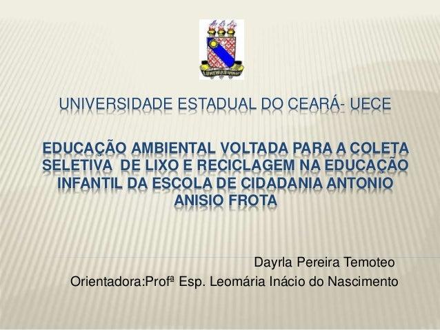 UNIVERSIDADE ESTADUAL DO CEARÁ- UECE EDUCAÇÃO AMBIENTAL VOLTADA PARA A COLETA SELETIVA DE LIXO E RECICLAGEM NA EDUCAÇÃO IN...