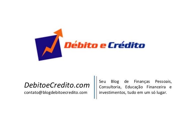 DebitoeCredito.com [email_address] Seu Blog de Finanças Pessoais, Consultoria, Educação Financeira e investimentos, tudo e...