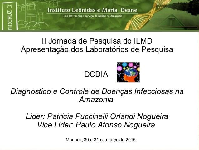II Jornada de Pesquisa do ILMD Apresentação dos Laboratórios de Pesquisa DCDIA Diagnostico e Controle de Doenças Infeccios...