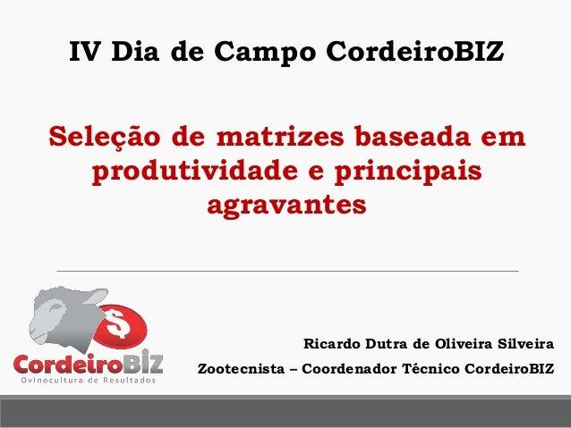 Ricardo Dutra de Oliveira Silveira Zootecnista – Coordenador Técnico CordeiroBIZ Seleção de matrizes baseada em produtivid...