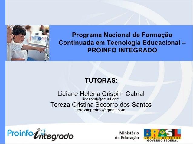 Programa Nacional de Formação Continuada em Tecnologia Educacional – PROINFO INTEGRADO TUTORAS: Lidiane Helena Crispim Cab...