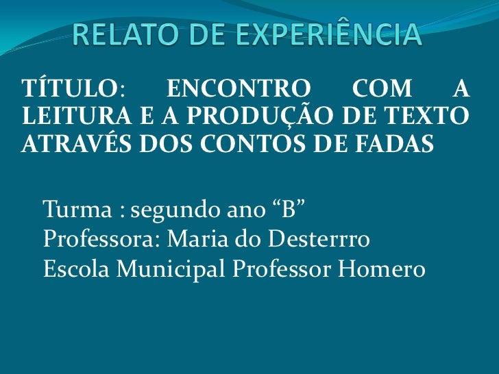 """TÍTULO:   ENCONTRO    COM   ALEITURA E A PRODUÇÃO DE TEXTOATRAVÉS DOS CONTOS DE FADAS Turma : segundo ano """"B"""" Professora: ..."""