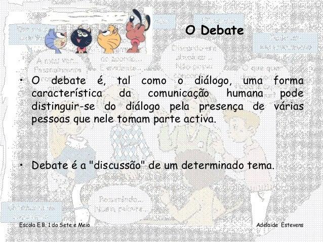 Escola E.B. 1 do Sete e Meio Adelaide Estevens O Debate • O debate é, tal como o diálogo, uma forma característica da comu...