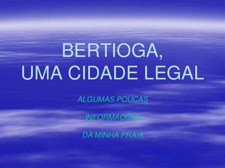 BERTIOGA, UMA CIDADE LEGAL<br />ALGUMAS POUCAS <br />INFORMAÇÕES <br />DA MINHA PRAIA<br />