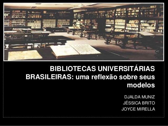 BIBLIOTECAS UNIVERSITÁRIAS  BRASILEIRAS: uma reflexão sobre seus  modelos  DJALDA MUNIZ  JÉSSICA BRITO  JOYCE MIRELLA