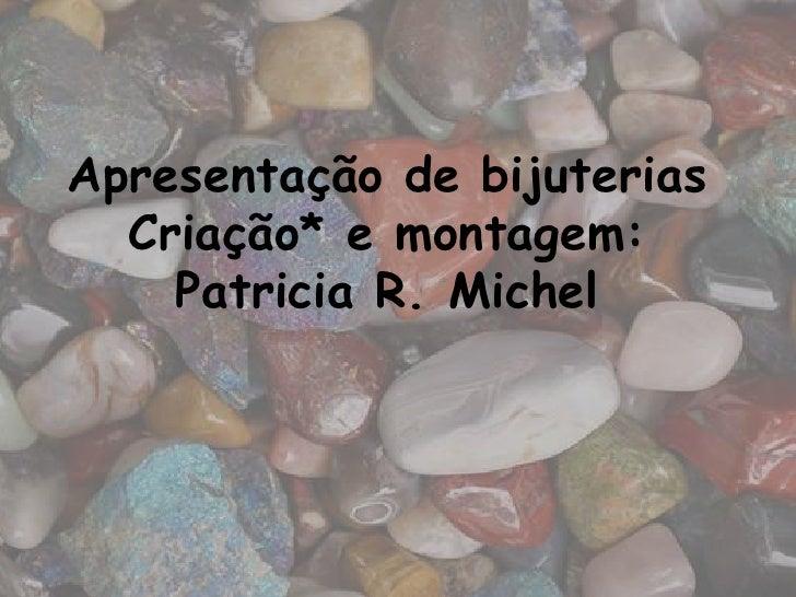 Apresentação de bijuterias  Criação* e montagem:    Patricia R. Michel