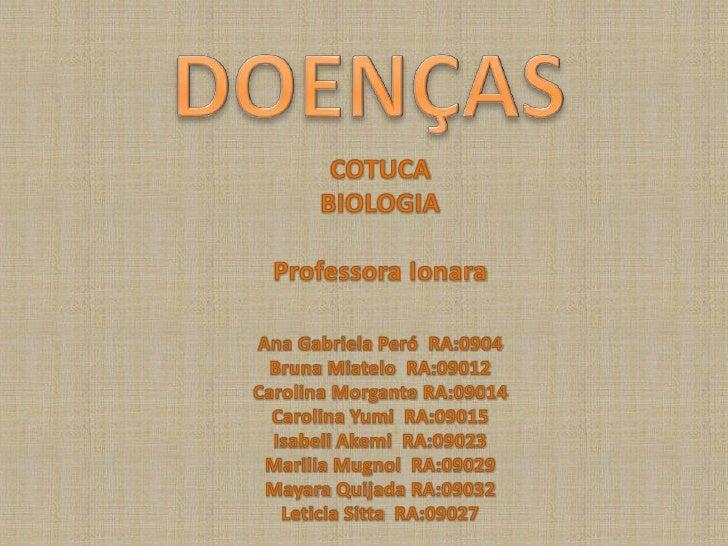 DOENÇAS<br />COTUCA<br />BIOLOGIA<br />Professora Ionara<br />Ana Gabriela Peró  RA:0904<br />Bruna Miatelo  RA:09012<br /...