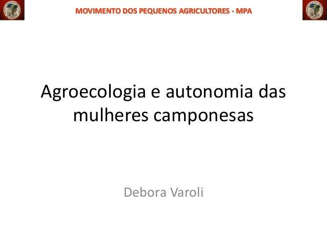 MOVIMENTO DOS PEQUENOS AGRICULTORES - MPA  Agroecologia e autonomia das mulheres camponesas  Debora Varoli