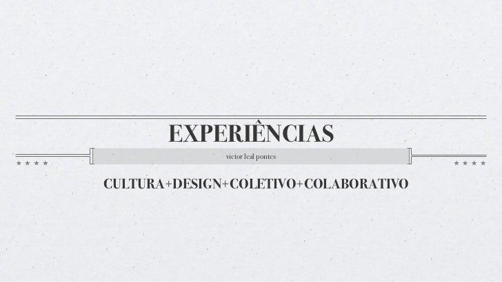 EXPERIÊNCIAS              victor leal pontesCULTURA+DESIGN+COLETIVO+COLABORATIVO