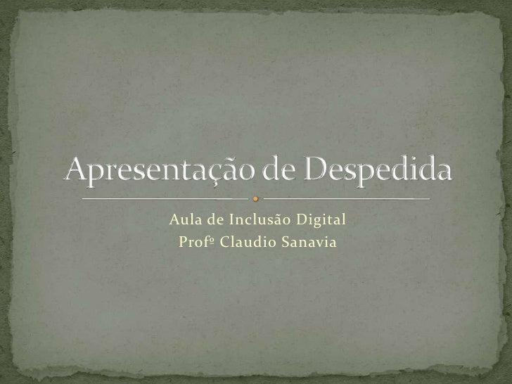 Aula de Inclusão Digital<br />Profº Claudio Sanavia<br />Apresentação de Despedida<br />