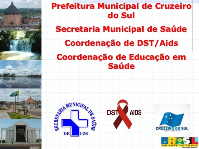 Prefeitura Municipal de Cruzeiro do Sul Secretaria Municipal de Saúde Coordenação de DST/Aids Coordenação de Educação em S...