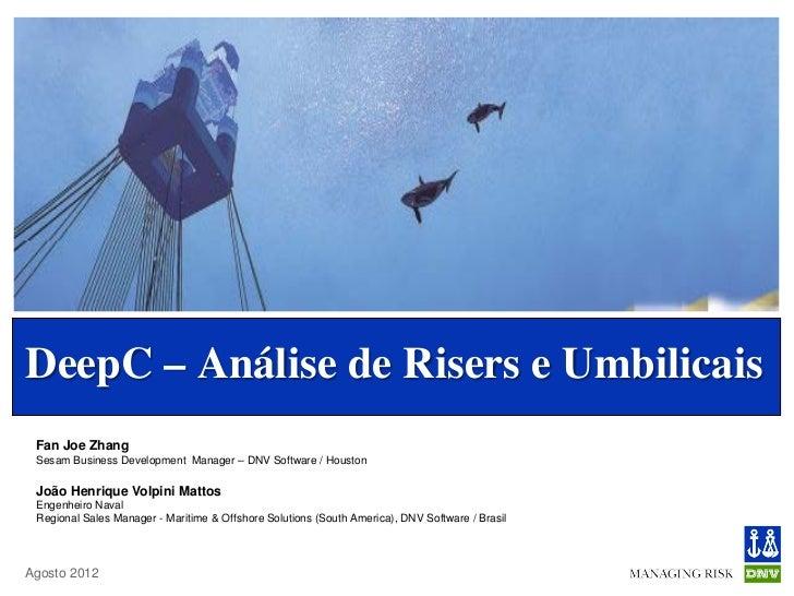 DeepC – Análise de Risers e Umbilicais Fan Joe Zhang Sesam Business Development Manager – DNV Software / Houston João Henr...