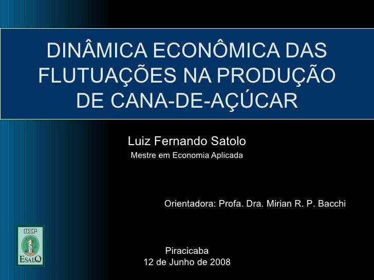 DINÂMICA ECONÔMICA DAS FLUTUAÇÕES NA PRODUÇÃO DE CANA-DE-AÇÚCAR Luiz Fernando Satolo Mestre em Economia Aplicada Orientado...