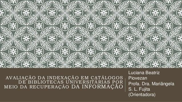 AVALIAÇÃO DA INDEXAÇÃO EM CATÁLOGOS DE BIBLIOTECAS UNIVERSITÁRIAS POR MEIO DA RECUPERAÇÃO DA INFORMAÇÃO Luciana Beatriz Pi...