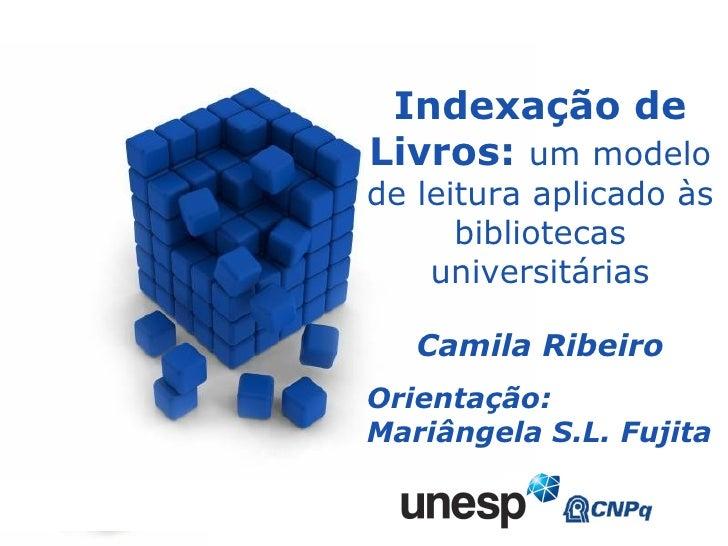 Indexação de Livros:  um modelo de leitura aplicado às bibliotecas universitárias Camila Ribeiro Orientação: Mariângela S....