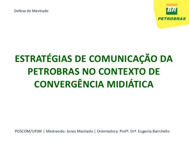 Defesa de MestradoESTRATÉGIAS DE COMUNICAÇÃO DA   PETROBRAS NO CONTEXTO DE    CONVERGÊNCIA MIDIÁTICAPOSCOM/UFSM   Mestrand...