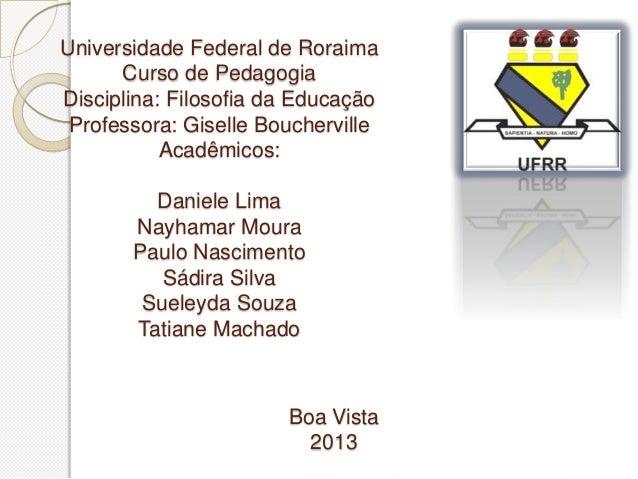 Universidade Federal de Roraima      Curso de PedagogiaDisciplina: Filosofia da Educação Professora: Giselle Boucherville ...