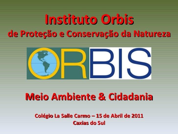 Instituto Orbis de Proteção e Conservação da Natureza Meio Ambiente & Cidadania Colégio La Salle Carmo – 15 de Abril de 20...