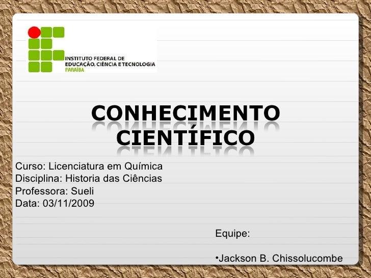 Curso: Licenciatura em Química Disciplina: Historia das Ciências Professora: Sueli Data: 03/11/2009  <ul><li>Equipe: </li>...