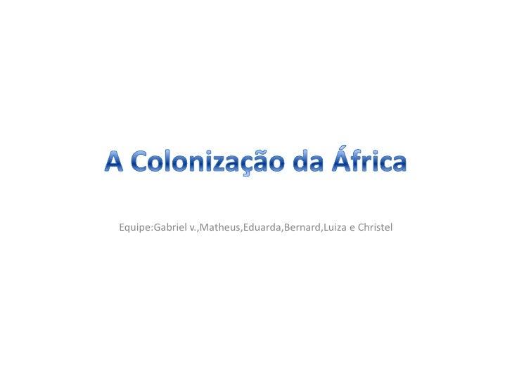 A Colonização da África<br />Equipe:Gabriel v.,Matheus,Eduarda,Bernard,Luiza e Christel<br />