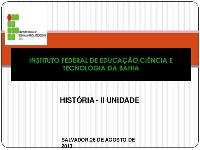 HISTÓRIA - II UNIDADE INSTITUTO FEDERAL DE EDUCAÇÃO,CIÊNCIA E TECNOLOGIA DA BAHIA SALVADOR,26 DE AGOSTO DE 2013