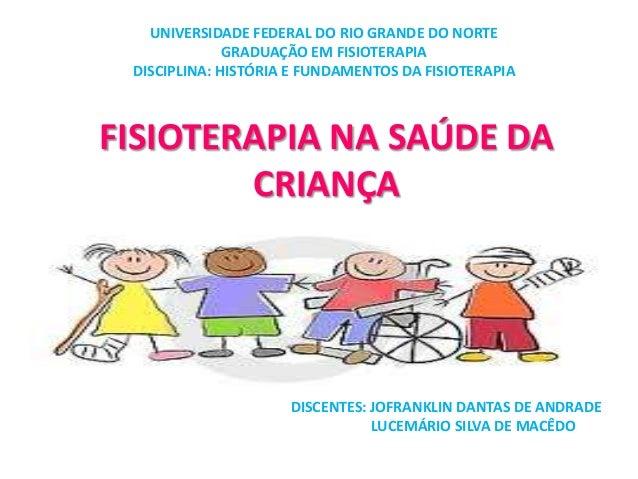 FISIOTERAPIA NA SAÚDE DA CRIANÇA UNIVERSIDADE FEDERAL DO RIO GRANDE DO NORTE GRADUAÇÃO EM FISIOTERAPIA DISCIPLINA: HISTÓRI...