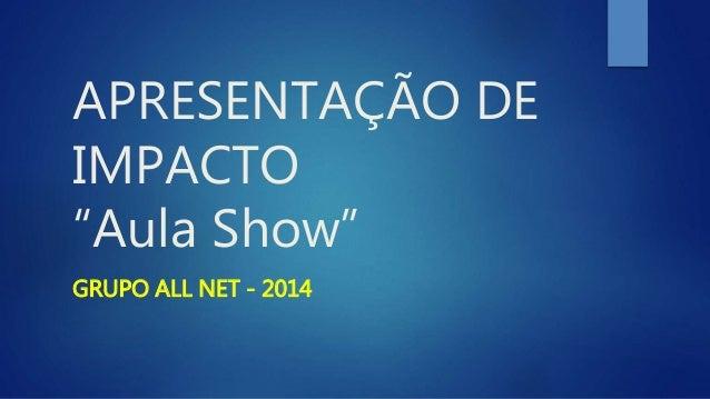 """APRESENTAÇÃO DE IMPACTO """"Aula Show"""" GRUPO ALL NET - 2014"""