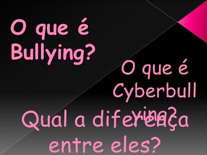 O que é Bullying?<br />O que é Cyberbullying?<br />Qual a diferença entre eles?<br />