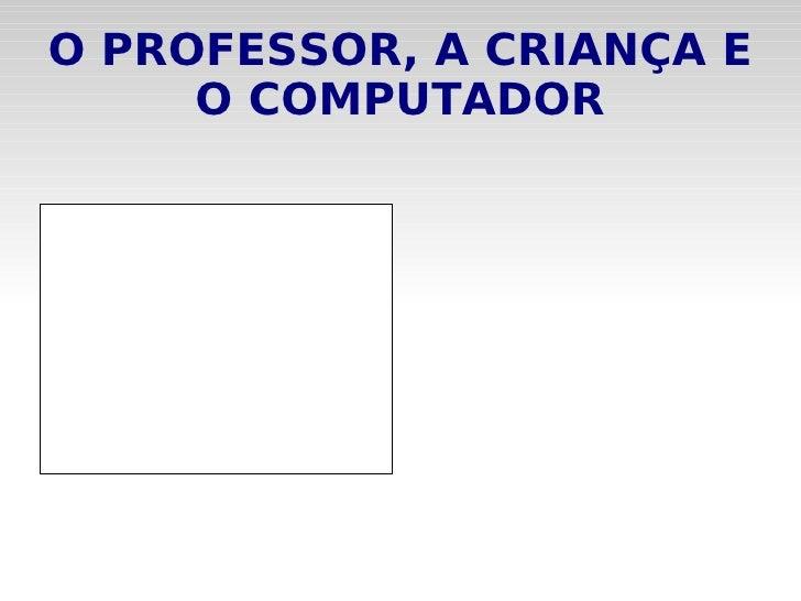 O PROFESSOR, A CRIANÇA E O COMPUTADOR