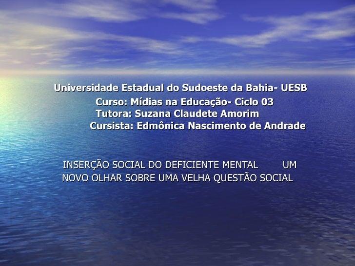 Universidade Estadual do Sudoeste da Bahia- UESB   Curso: Mídias na Educação- Ciclo 03 Tutora: Suzana Claudete Amorim   Cu...