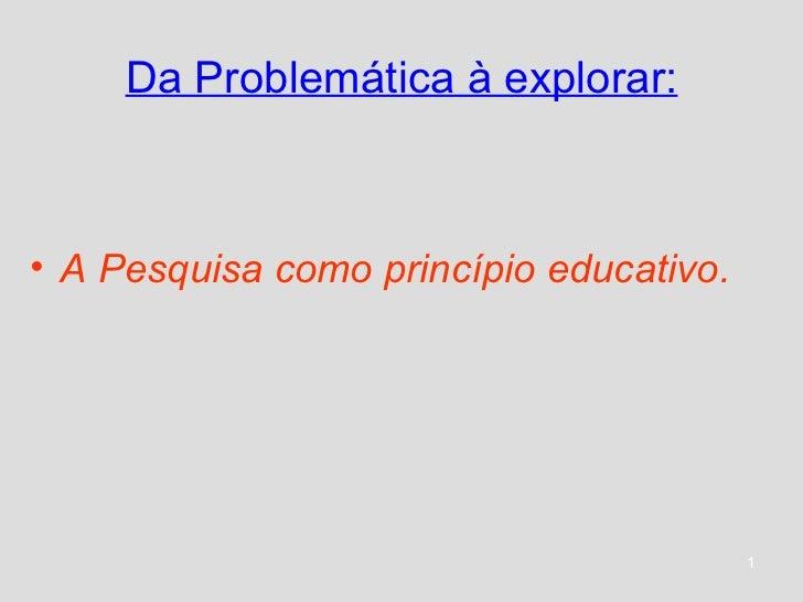 Da Problemática à explorar: <ul><li>A Pesquisa como princípio educativo. </li></ul>