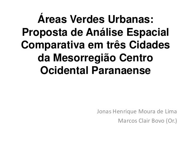 Áreas Verdes Urbanas:Proposta de Análise EspacialComparativa em três Cidades   da Mesorregião Centro   Ocidental Paranaens...