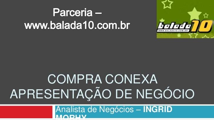 Parceria – www.balada10.com.br<br />Compraconexaapresentação de negócio<br />Analista de Negócios–INGRID MORHY<br />