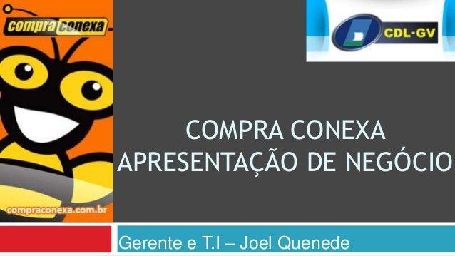 COMPRA CONEXAAPRESENTAÇÃO DE NEGÓCIOGerente e T.I – Joel Quenede