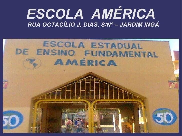 ESCOLA  AMÉRICA RUA OCTACÍLIO J. DIAS, S/Nº – JARDIM INGÁ
