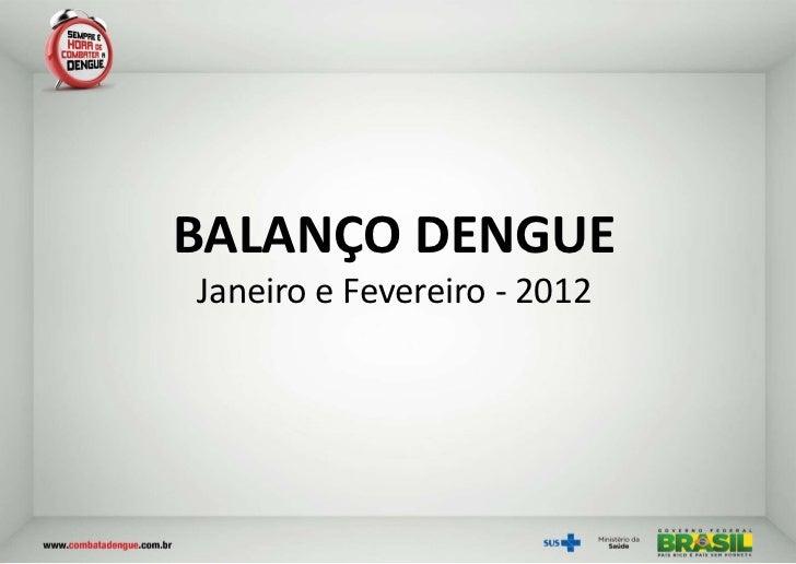 BALANÇO DENGUEJaneiro e Fevereiro - 2012