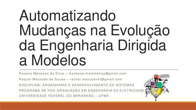 AutomatizandoMudanças na Evoluçãoda Engenharia Dirigidaa ModelosRayane Meneses da Silva – meneses.matemática@gmail.comRaqu...