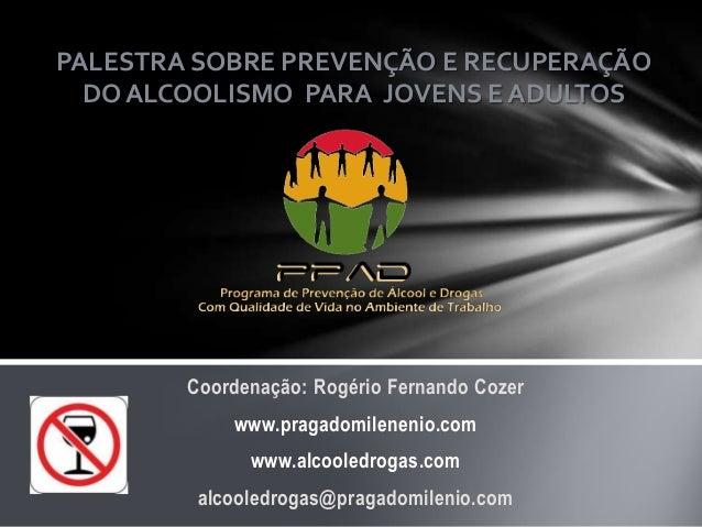 PALESTRA SOBRE PREVENÇÃO E RECUPERAÇÃO DO ALCOOLISMO PARA JOVENS E ADULTOS  Coordenação: Rogério Fernando Cozer www.pragad...