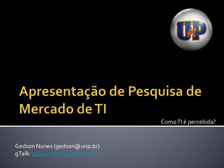 Apresentação de Pesquisa de Mercado de TI<br />Como TI é percebida?<br />Gedson Nunes (gedson@unp.br)<br />gTalk: gedsonnu...