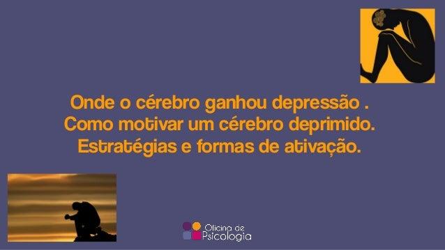 Onde o cérebro ganhou depressão . Como motivar um cérebro deprimido. Estratégias e formas de ativação.