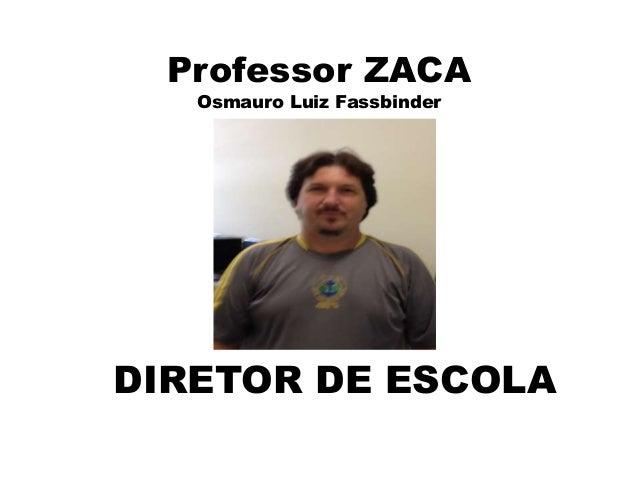 Professor ZACA Osmauro Luiz Fassbinder DIRETOR DE ESCOLA