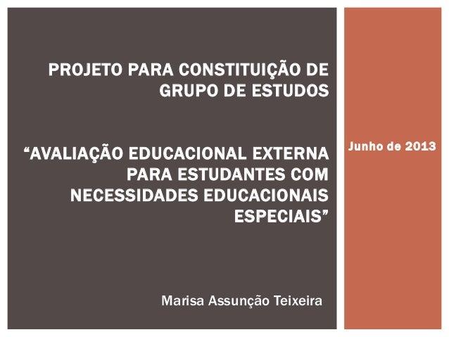 """Junho de 2013 PROJETO PARA CONSTITUIÇÃO DE GRUPO DE ESTUDOS """"AVALIAÇÃO EDUCACIONAL EXTERNA PARA ESTUDANTES COM NECESSIDADE..."""