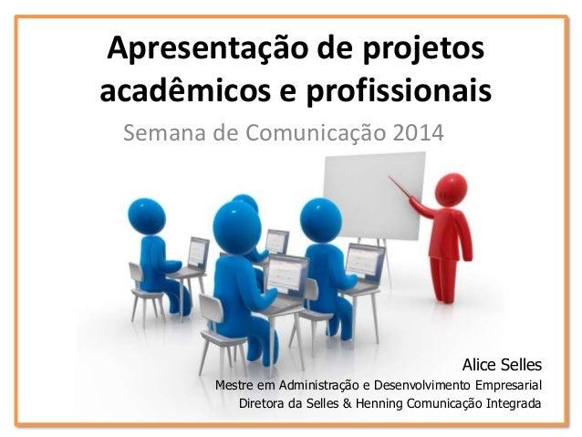 Apresentação de projetos acadêmicos e profissionais Semana de Comunicação 2014 Alice Selles Mestre em Administração e Dese...