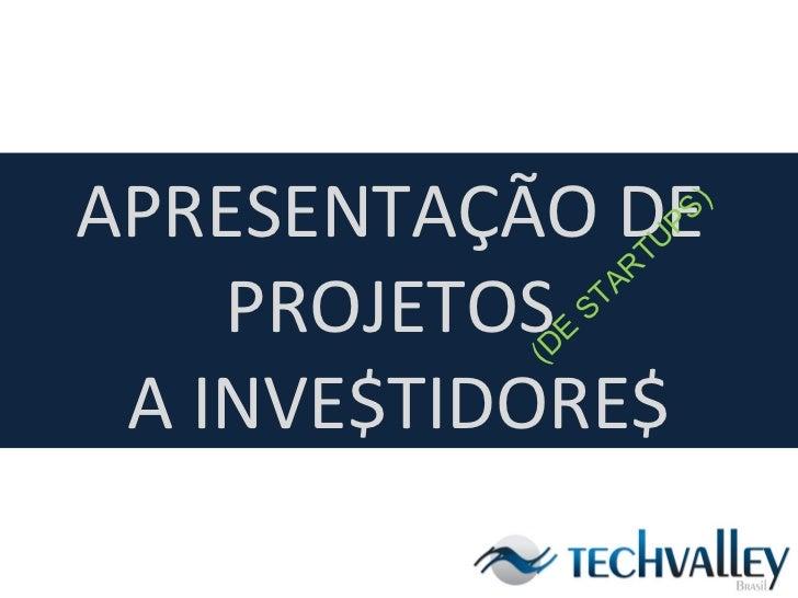 APRESENTAÇÃO DE  PROJETOS  A INVE$TIDORE$ (DE STARTUPS)
