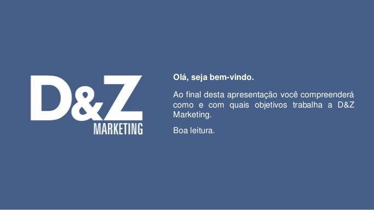 Olá, seja bem-vindo.<br />Ao final desta apresentação você compreenderá como e com quais objetivos trabalha a D&Z Marketin...