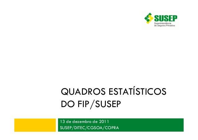 QUADROS ESTATÍSTICOS DO FIP/SUSEP 13 de dezembro de 2011 SUSEP/DITEC/CGSOA/COPRA