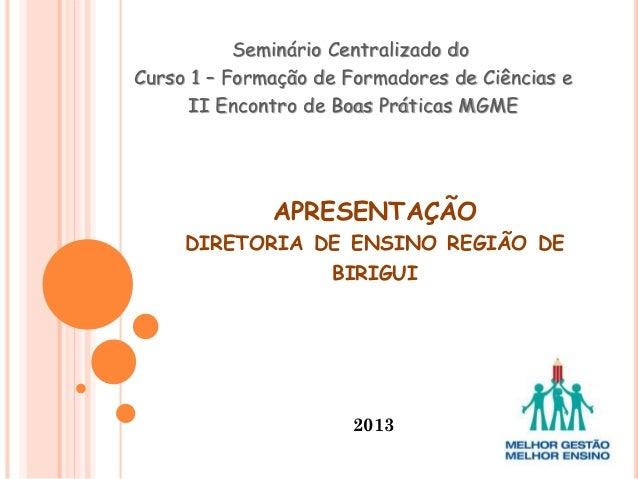 APRESENTAÇÃO DIRETORIA DE ENSINO REGIÃO DE BIRIGUI 2013 Seminário Centralizado do Curso 1 – Formação de Formadores de Ciên...